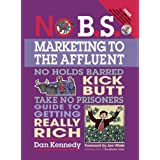 No B.S. Marketing to the Affluent: The No Holds Barred, Kick Butt, Take No Prisoners Guide to Getting Really Richby Dan S. Kennedy
