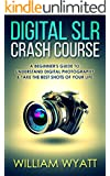 Photography: Digital SRL Crash Course! - A Beginner's Guide to Understanding Digital Photography & Taking The Best Shots of Your Life (Photography, Digital Photography, DSLR, Creativity)