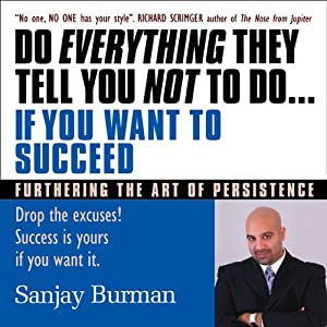 Do Everything They Tell You Not to Do If You Want to Succeed: Success Is Yours if You Want It | [Sanjay Burman]