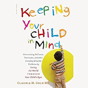 Keeping Your Child in Mind: Overcoming Defiance, Tantrums, and Other Everyday Behavior Problems by Seeing the World Through Your Child's Eyes | [Claudia M. Gold]