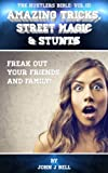 Amazing Tricks, Street Magic & Stunts: Freak Out Your Friends and Family! (The Hustlers Bible Book 3)