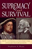 Supremacy and Survival: How Catholics Endured the English Reformation
