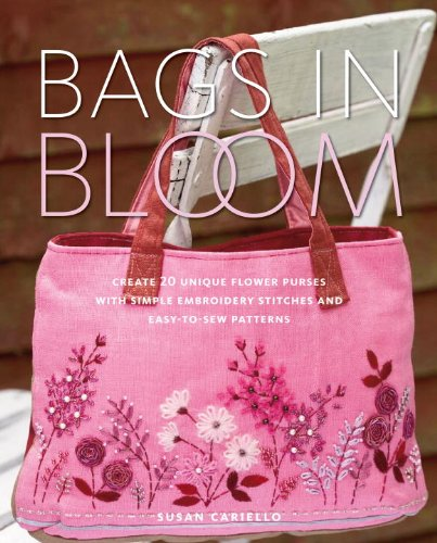 Bags in Bloom: Create 20 Unique Flower Purses with Simple Embroidery Stitches and Easy-to-Sew Patterns