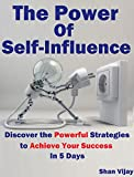 The Power Of Self-Influence: Discover the Powerful Strategies to Achieve Your Success In 5 Days