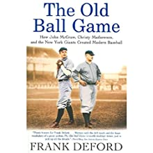 The Old Ball Game: How John McGraw, Christy Mathewson, and the New York Giants Created Modern Baseball Audiobook by Frank Deford Narrated by Frank Deford