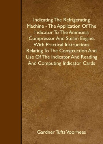 Indicating The Refrigerating Machine - The Application Of The Indicator To The Ammonia Compressor And Steam Engine, With Practical Instructions Relating ... And Reading And Computing Indicator Cards