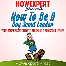 How to Be a Boy Scout Leader: Your Step-by-Step Guide to Becoming a Boy Scout Leader Audiobook by  HowExpert Press Narrated by Steve Atkins-Linnell
