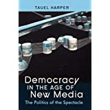 Democracy in the Age of New Media: The Politics of the Spectacleby Tauel Harper