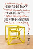 img - for Things to Make and Do in the Fourth Dimension: A Mathematician's Journey Through Narcissistic Numbers, Optimal Dating Algorithms, at Least Two Kinds of Infinity, and More book / textbook / text book
