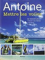 Mettre les voiles : Le manuel pour pour choisir son bateau, naviguer, vivre à bord