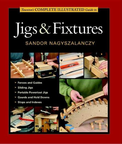 Taunton's Complete Illustrated Guide to Jigs & Fixtures (Complete Illustrated Guides)