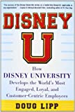 Disney U: How Disney University Develops the Worlds Most Engaged, Loyal, and Customer-Centric Employees