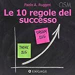 Le 10 regole del successo: Vivi da protagonista e rivoluziona le tue idee per migliorare i tuoi risultati | Paolo Ruggeri