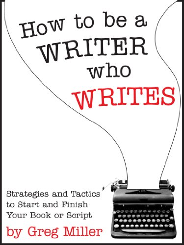 Amazon.com: How To Be A Writer Who Writes: Strategies and Tactics To Start and Finish Your Book Or Script eBook: Greg Miller: Kindle Store