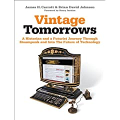 Vintage Tomorrows: A Historian And A Futurist Journey Through Steampunk Into The Future of Technology by James H. Carrott and Brian David Johnson