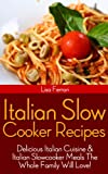 Italian Slow Cooker Recipes: Delicious Italian Cuisine & Italian Slowcooker Meals The Whole Family Will Love!