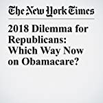 2018 Dilemma for Republicans: Which Way Now on Obamacare?   Jonathan Martin