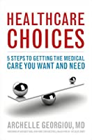 Healthcare Choices: 5 Steps to Getting the Medical Care You Want and Need