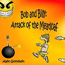 Attack of the Meatloaf: Bob and Billy Funny Stories Book 1 (       UNABRIDGED) by Alex Goodwin Narrated by Gary Roelofs