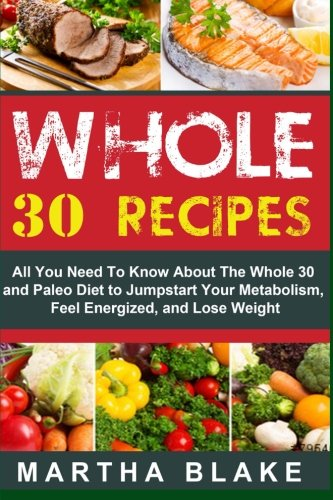Whole 30 Recipes: All You Need To Know About The Whole 30 and Paleo Diet to Jumpstart Your Metabolism, Feel Energized, and Lose Weight by Martha Blake