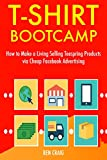 T-shirt Bootcamp (Teespring Selling): How to Make a Living Selling Teespring Products via Cheap Facebook Advertising