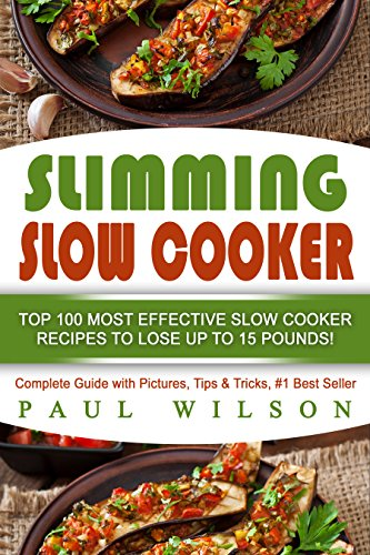 Slimming Slow Cooker: Top 100 Most Effective Slow Cooker Recipes to Lose Up to 15 Pounds! by Paul Wilson