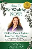 How To Be Wealthy NOW! 108 Fast Cash Solutions From Every Day Talents (A Step-By-Step Guide)