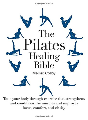 The Pilates Healing Bible: Tone Your Body with This Gentle, Effective Exercise System that Strengthens and Conditions th