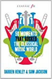 50 Moments That Rocked the Classical Musical World (Classic FM)