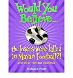 Would You Believe...the Losers Were Killed in Mayan Football?: And Other Perilous Pastimes (019911501X) by Platt, Richard
