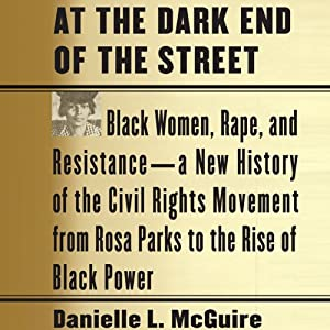 At the Dark End of the Street: Black Women, Rape, and Resistance - A New History of the Civil Rights Movement from Rosa Parks to the Rise of Black Power | [Danielle L. McGuire]