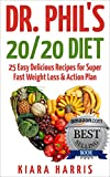 Dr. Phils 20/20 Diet: 25 Easy Delicious Recipes for Super Fast Weight Loss & Action Plan