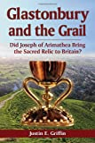 Justin E. Griffin Glastonbury and the Grail: Did Joseph of Arimathea Bring the Sacred Relic to Britain?