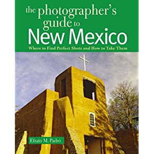 The Photographer's Guide to New Mexico: Where to Find Perfect Shots and How to Take Them (Photographer's Guide To...)