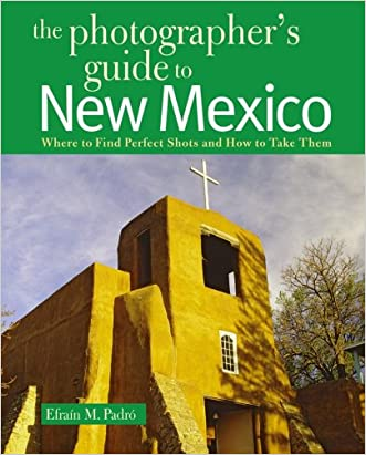 The Photographer's Guide to New Mexico: Where to Find Perfect Shots and How to Take Them