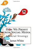 How We Profit from Social Media: A Social Strategy