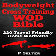 Bodyweight Cross Training WOD Bible: 220 Travel Friendly Home Workouts (       UNABRIDGED) by P. Selter Narrated by Jason Lovett