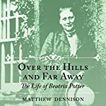 Over the Hills and Far Away: The Life of Beatrix Potter | Matthew Dennison
