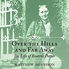 Over the Hills and Far Away: The Life of Beatrix Potter Audiobook by Matthew Dennison Narrated by Dugald Bruce Lockhart