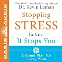 Stopping Stress Before It Stops You: A Game Plan for Every Mom (       UNABRIDGED) by Kevin Leman Narrated by Lucille Cole