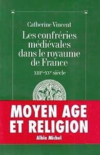 Les Confréries médiévales dans le royaume de France, XIIIe-XVe siècle par Catherine Vincent
