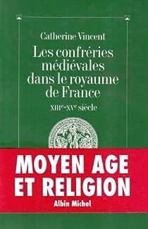 Les Confr�ries m�di�vales dans le royaume de France, XIIIe-XVe si�cle par Vincent