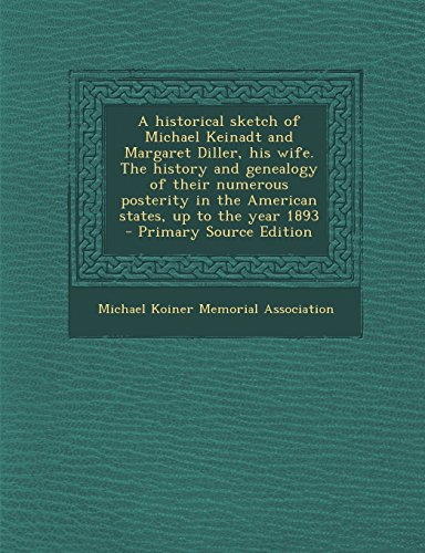 A Historical Sketch of Michael Keinadt and Margaret Diller, His Wife. the History and Genealogy of Their Numerous Posterity in the American States,