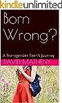 Born Wrong?: A Transgender Teen's Jou...