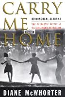 Carry Me Home : Birmingham, Alabama: The Climactic Battle of the Civil Rights Revolution