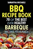 BBQ Recipe Book: 70 of the Best Ever Healthy Barbecue Recipes...Revealed! Samantha Michaels