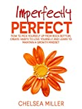 Imperfectly Perfect: How to get up from rock bottom, create habits to love yourself, and learn to maintain a growth mindset