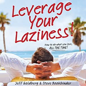 Leverage Your Laziness: How to Do What You Love, ALL THE TIME! | [Steve Bookbinder, Jeff Goldberg]