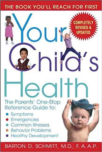 Your Child's Health: The Parents' One-Stop Reference Guide to: Symptoms, Emergencies, Common Illnesses, Behavior Problems, and Healthy Development written by Barton D. Schmitt