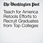 Teach for America Retools Efforts to Recruit Graduates from Top Colleges | Emma Brown